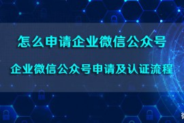 怎么申请企业微信公众号_企业微信公众号申请及认证流程